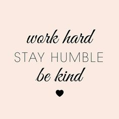 11243b93c61275f6efcc94d6668390a0--stay-humble-work-hard-be-kind-sweet-nothings