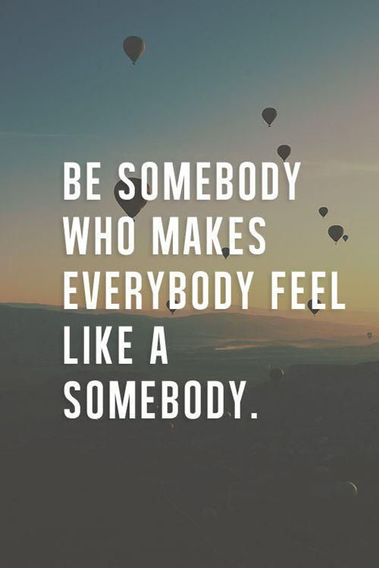 make-everybody-feel-like-a-somebody-life-quotes-sayings-pictures
