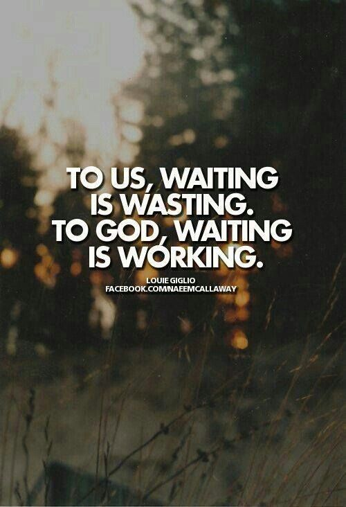 to-us-waiting-is-wasting..To-God-waiting-is-working