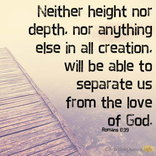 neither-height-nor-depth-nor-anything-else-in-all-creation-will-be-able-to-separate-us-from-the-love-of-god