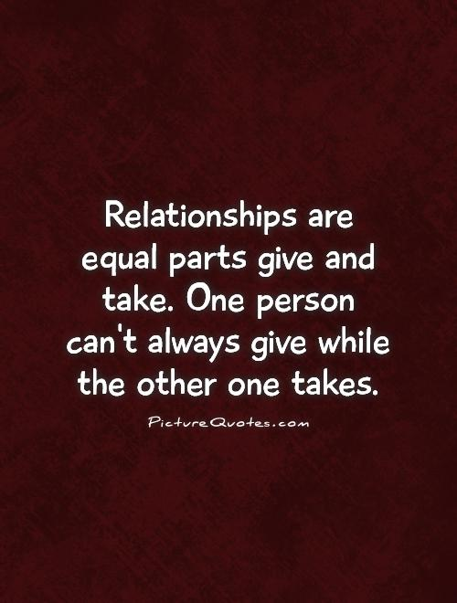 relationships-are-equal-parts-give-and-take-one-person-cant-always-give-while-the-other-one-takes-quote-1