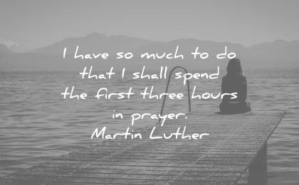 spiritual-quotes-i-have-so-much-to-do-that-i-shall-spend-the-first-three-hours-in-prayer-martin-luther-wisdom-quotes
