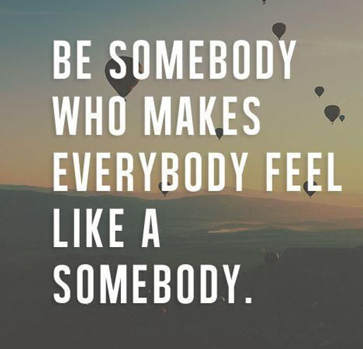 make-everybody-feel-like-a-somebody-life-quotes-sayings-pictures-2