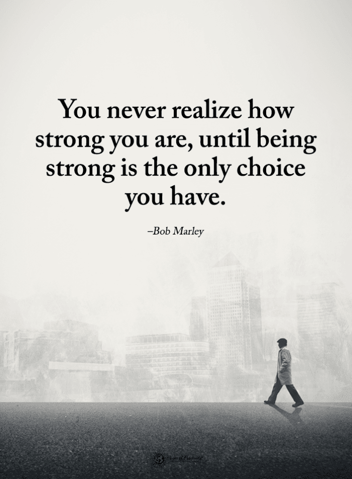 Being Strong Quotes You never realize how strong you are, until being strong is the only choice you have. -Bob Marley-min