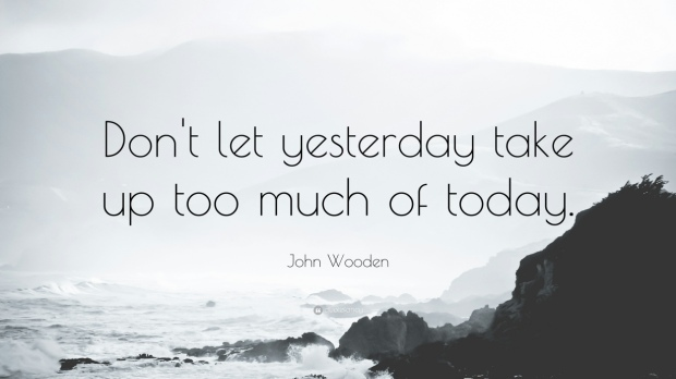 13313-john-wooden-quote-don-t-let-yesterday-take-up-too-much-of-today